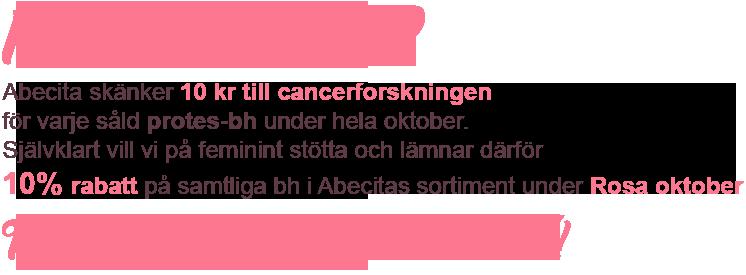 ROSA OKTOBER Abecita skänker 10 kr till cancerforskningen för varje såld protes-bh under hela oktober. Självklart vill vi på feminint stötta och lämnar därför 10% rabatt på samtliga bh i Abecitas sortiment under Rosa oktober - Tillsammans kan vi göra skillnad!